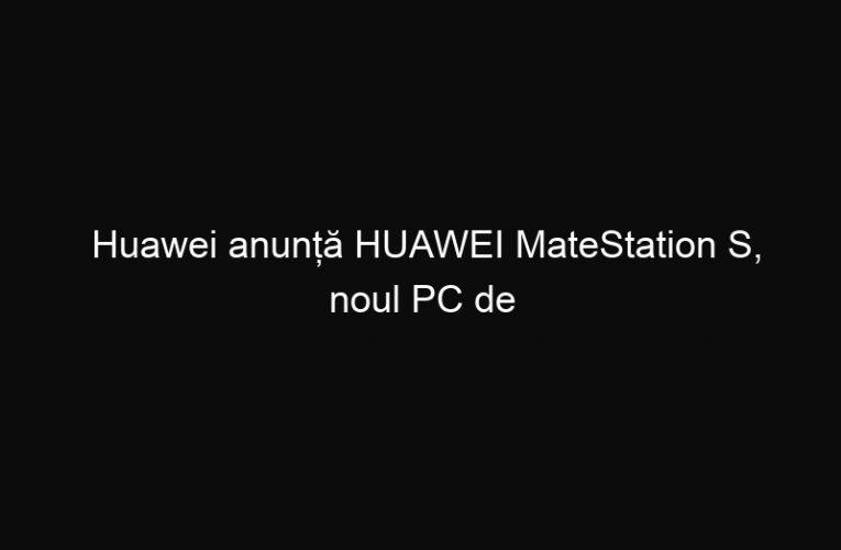 Huawei anunță HUAWEI MateStation S, noul PC de birou pentru productivitate sporită
