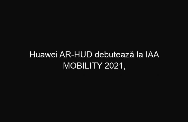 Huawei AR-HUD debutează la IAA MOBILITY 2021,  oferind o nouă experiență conducătorilor auto