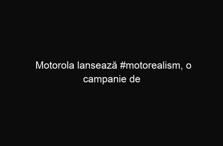 Motorola lansează #motorealism, o campanie de comunicare despre prezentarea realității exact așa cum este ea